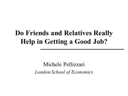 Do Friends and Relatives Really Help in Getting a Good Job? Michele Pellizzari London School of Economics.