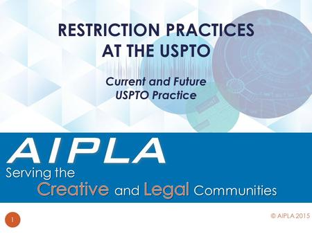Current and Future USPTO Practice RESTRICTION PRACTICES AT THE USPTO 1 © AIPLA 2015.