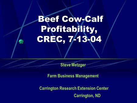 Beef Cow-Calf Profitability, CREC, 7-13-04 Steve Metzger Farm Business Management Carrington Research Extension Center Carrington, ND.