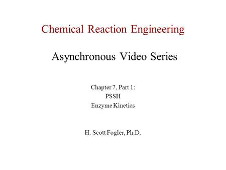 Chemical Reaction Engineering Asynchronous Video Series Chapter 7, Part 1: PSSH Enzyme Kinetics H. Scott Fogler, Ph.D.