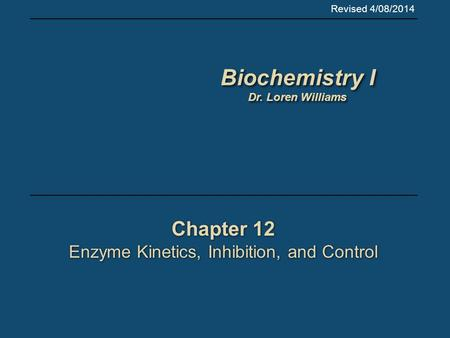 Chapter 12 Enzyme Kinetics, Inhibition, and Control Chapter 12 Enzyme Kinetics, Inhibition, and Control Revised 4/08/2014 Biochemistry I Dr. Loren Williams.
