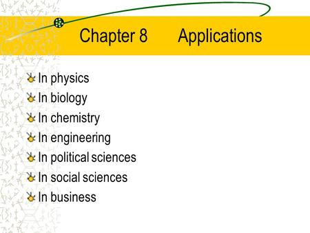 Chapter 8 Applications In physics In biology In chemistry In engineering In political sciences In social sciences In business.