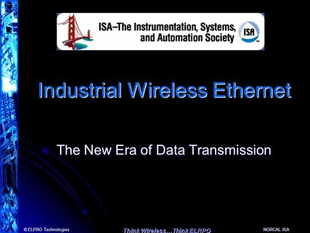 © ELPRO Technologies Think Wireless…Think ELRPO NORCAL ISA Industrial Wireless Ethernet The New Era of Data Transmission.