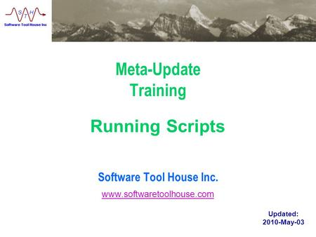 Www.softwaretoolhouse.com Meta-Update Training Software Tool House Inc. Running Scripts Updated: 2010-May-03 www.softwaretoolhouse.com.