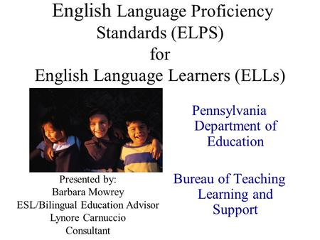 English Language Proficiency Standards (ELPS) for English Language Learners (ELLs) Pennsylvania Department of Education Bureau of Teaching Learning and.