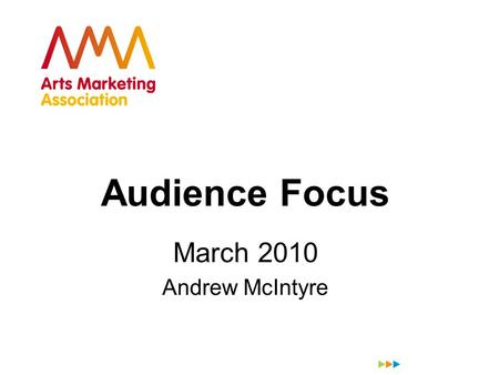 Audience Focus March 2010 Andrew McIntyre. VISION-LED AUDIENCE-FOCUSED The 21 st Century Arts Organisation Andrew McIntyre MORRIS HARGREAVES McINTYRE.