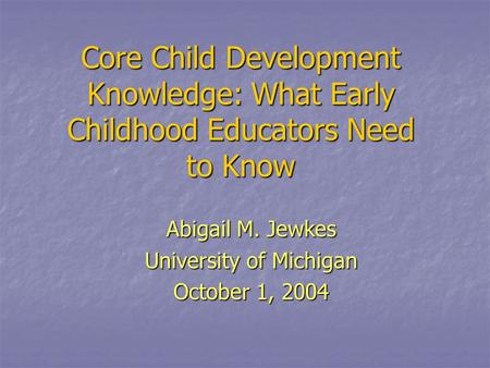Core Child Development Knowledge: What Early Childhood Educators Need to Know Abigail M. Jewkes University of Michigan October 1, 2004.