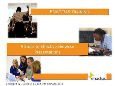 ENACTUS TRAINING 9 Steps to Effective Showcse Presentations Developed by D Caspersz & D Bejr with J Howard, 2013.