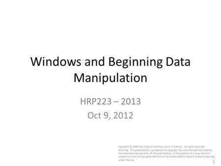 1 Windows and Beginning Data Manipulation HRP223 – 2013 Oct 9, 2012 Copyright © 1999-2013 Leland Stanford Junior University. All rights reserved. Warning: