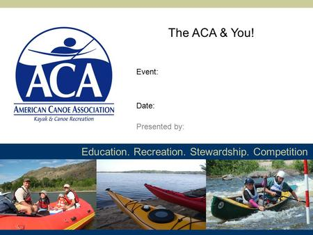 Education. Recreation. Stewardship. Competition The ACA & You! Presented by: Event: Date: