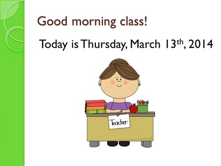 Good morning class! Today is Thursday, March 13 th, 2014.