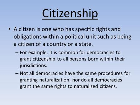 Citizenship A citizen is one who has specific rights and obligations within a political unit such as being a citizen of a country or a state. For example,