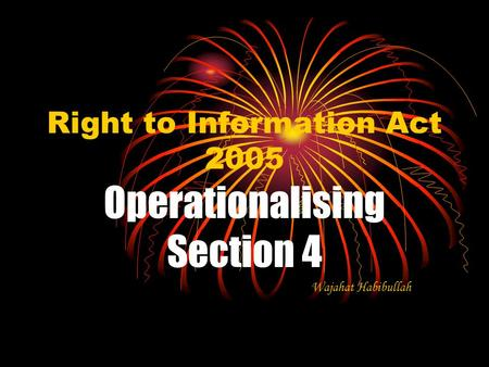 Right to Information Act 2005 Operationalising Section 4 Wajahat Habibullah.