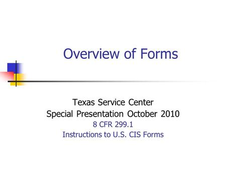 Overview of Forms Texas Service Center Special Presentation October 2010 8 CFR 299.1 Instructions to U.S. CIS Forms.