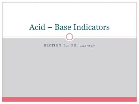 SECTION 6.3 PG. 245-247 Acid – Base Indicators. Substances that change colour when the acidity of the solution changes are known as _________________.