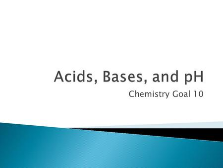 Chemistry Goal 10.  Substances can be classified as acid, base, or neutral based on their pH.  Acids and bases are solutions usually with water as.