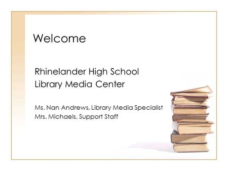 Welcome Rhinelander High School Library Media Center Ms. Nan Andrews, Library Media Specialist Mrs. Michaels, Support Staff.