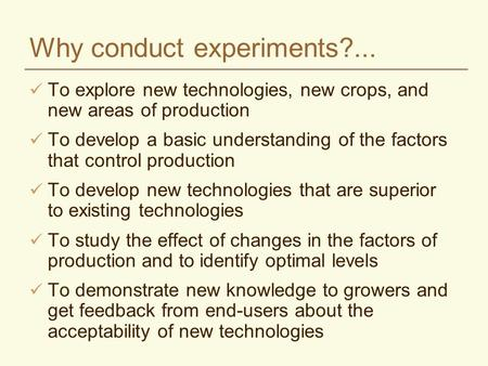 Why conduct experiments?... To explore new technologies, new crops, and new areas of production To develop a basic understanding of the factors that control.