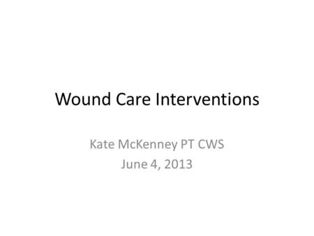 Wound Care Interventions Kate McKenney PT CWS June 4, 2013.