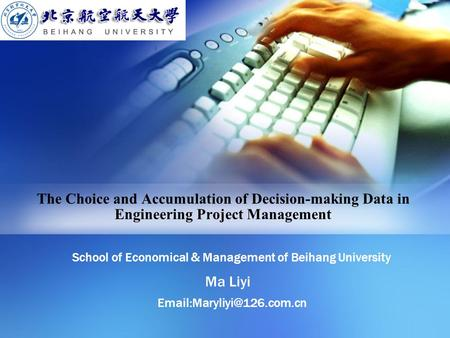The Choice and Accumulation of Decision-making Data in Engineering Project Management School of Economical & Management of Beihang University Ma Liyi