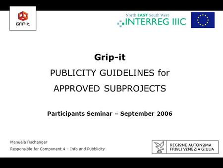 Grip-it PUBLICITY GUIDELINES for APPROVED SUBPROJECTS Participants Seminar – September 2006 Manuela Fischanger Responsible for Component 4 – Info and Pubblicity.