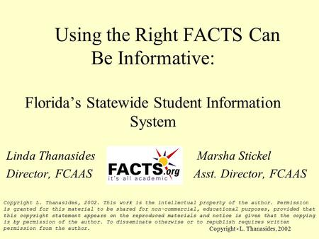 Copyright - L. Thanasides, 2002 Using the Right FACTS Can Be Informative: Florida's Statewide Student Information System Linda Thanasides Marsha Stickel.