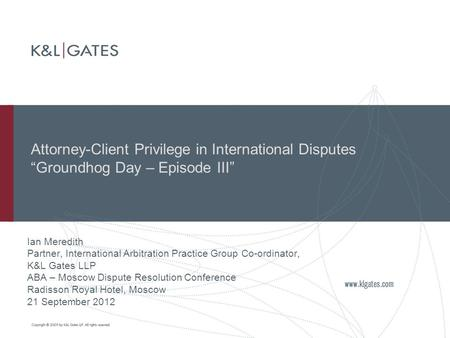 "Attorney-Client Privilege in International Disputes ""Groundhog Day – Episode III"" Ian Meredith Partner, International Arbitration Practice Group Co-ordinator,"