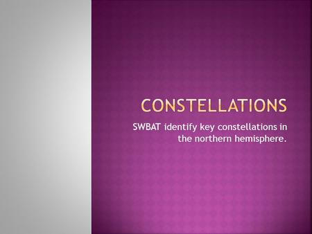 SWBAT identify key constellations in the northern hemisphere.