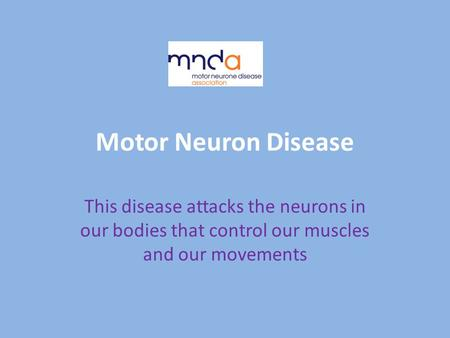 Motor Neuron Disease This disease attacks the neurons in our bodies that control our muscles and our movements.