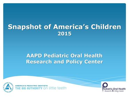 Snapshot of America's Children 2015 AAPD Pediatric Oral Health Research and Policy Center.