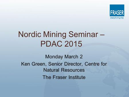 Nordic Mining Seminar – PDAC 2015 Monday March 2 Ken Green, Senior Director, Centre for Natural Resources The Fraser Institute.
