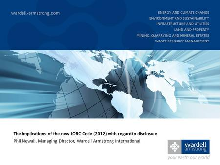 The implications of the new JORC Code (2012) with regard to disclosure Phil Newall, Managing Director, Wardell Armstrong International.