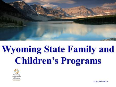 Wyoming State Family and Children's Programs May, 26 th 2015.