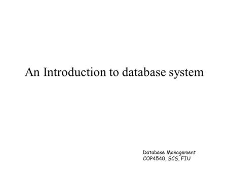 Database Management COP4540, SCS, FIU An Introduction to database system.