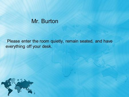 Mr. Burton Please enter the room quietly, remain seated, and have everything off your desk.