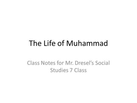 The Life of Muhammad Class Notes for Mr. Dresel's Social Studies 7 Class.
