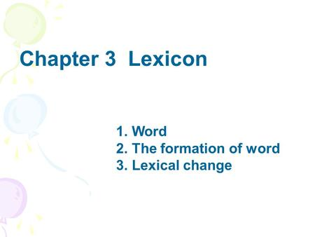 Chapter 3 Lexicon 1. Word 2. The formation of word 3. Lexical change.