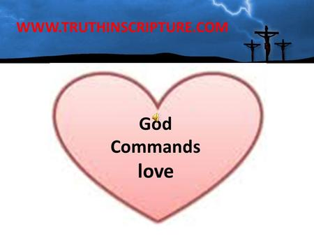 WWW.TRUTHINSCRIPTURE.COM God Commands love. The LORD has put on my heart something I am lacking LOVE (ME) I see many the LORD has called and equipped.