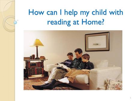 How can I help my child with reading at Home? 1. Motivating Kids to Read Studies show that the more children read, the better readers and writers they.