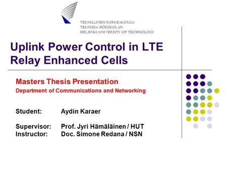Uplink Power Control in LTE Relay Enhanced Cells Masters Thesis Presentation Department of Communications and Networking Student:Aydin Karaer Supervisor:Prof.