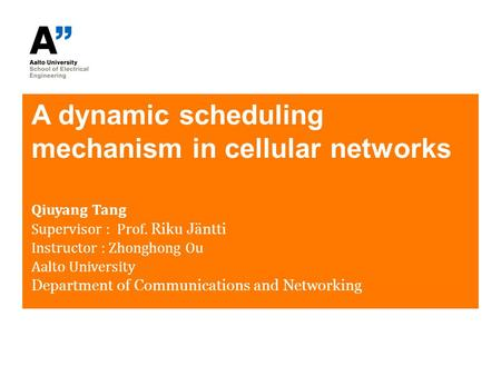 A dynamic scheduling mechanism in cellular networks Qiuyang Tang Supervisor : Prof. Riku Jäntti Instructor : Zhonghong Ou Aalto University Department of.