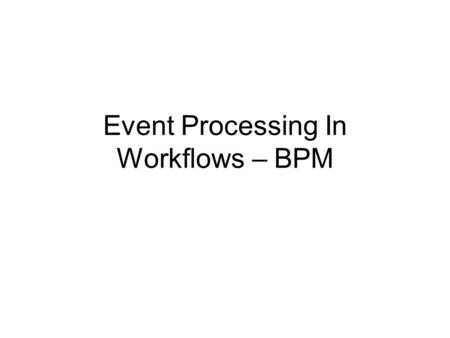 Event Processing In Workflows – BPM. Session 4 Event processing in Workflows (BPM) Moderator Rainer von Ammon, University of Regensburg Panelists Name.