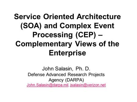 Service Oriented Architecture (SOA) and Complex Event Processing (CEP) – Complementary Views of the Enterprise John Salasin, Ph. D. Defense Advanced Research.