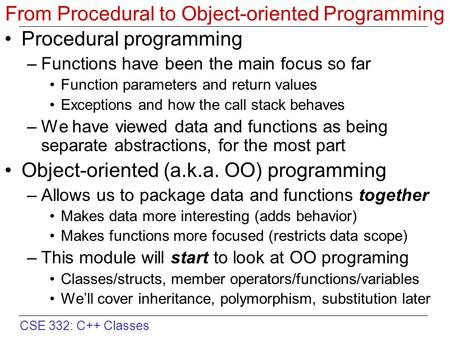 CSE 332: C++ Classes From Procedural to Object-oriented Programming Procedural programming –Functions have been the main focus so far Function parameters.