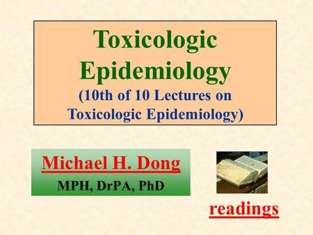 Michael H. Dong MPH, DrPA, PhD readings Toxicologic Epidemiology (10th of 10 Lectures on Toxicologic Epidemiology)