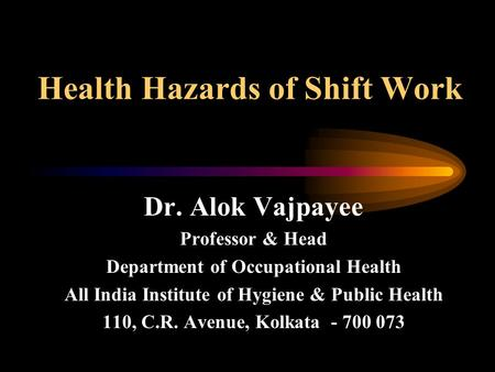 Health Hazards of Shift Work Dr. Alok Vajpayee Professor & Head Department of Occupational Health All India Institute of Hygiene & Public Health 110, C.R.