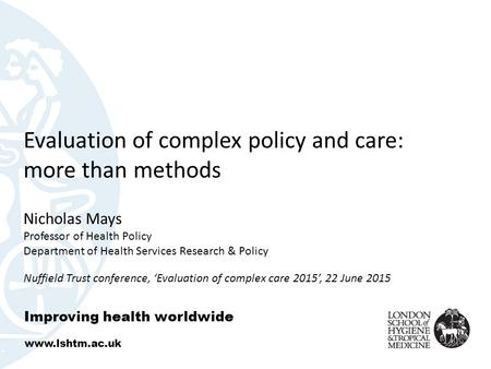 Evaluation of complex policy and care: more than methods Nicholas Mays Professor of Health Policy Department of Health Services Research & Policy Nuffield.