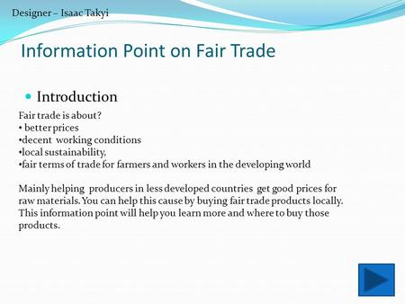 Designer – Isaac Takyi Information Point on Fair Trade Introduction Fair trade is about? better prices decent working conditions local sustainability,