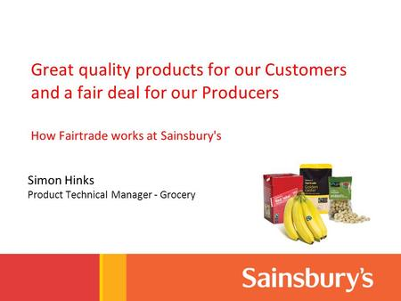 Great quality products for our Customers and a fair deal for our Producers How Fairtrade works at Sainsbury's Simon Hinks Product Technical Manager - Grocery.