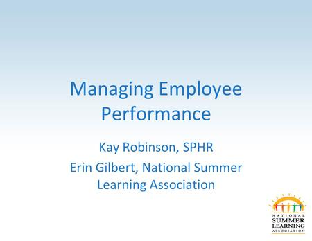Managing Employee Performance Kay Robinson, SPHR Erin Gilbert, National Summer Learning Association.